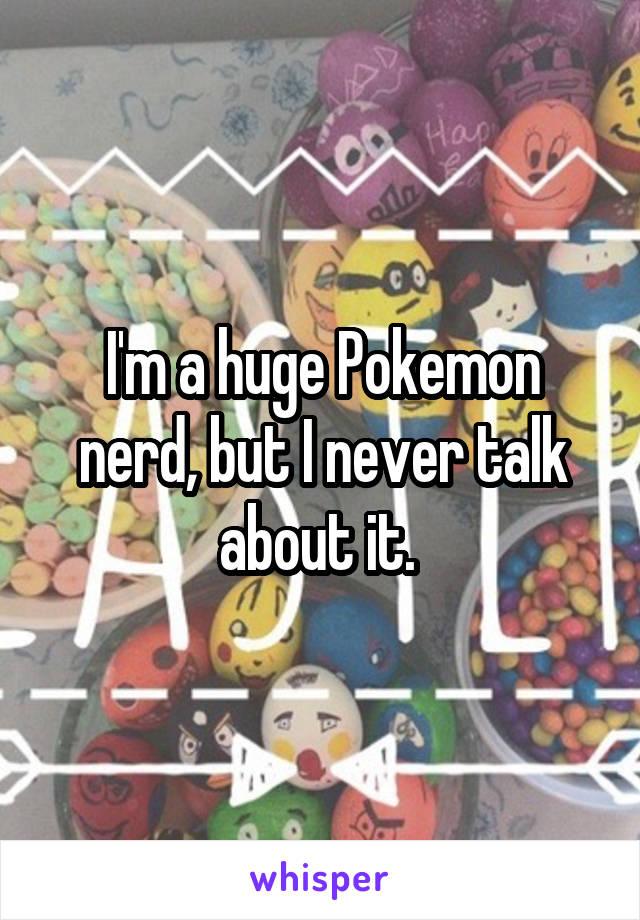 I'm a huge Pokemon nerd, but I never talk about it.