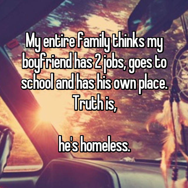 My entire family thinks my boyfriend has 2 jobs, goes to school and has his own place. Truth is,  he's homeless.