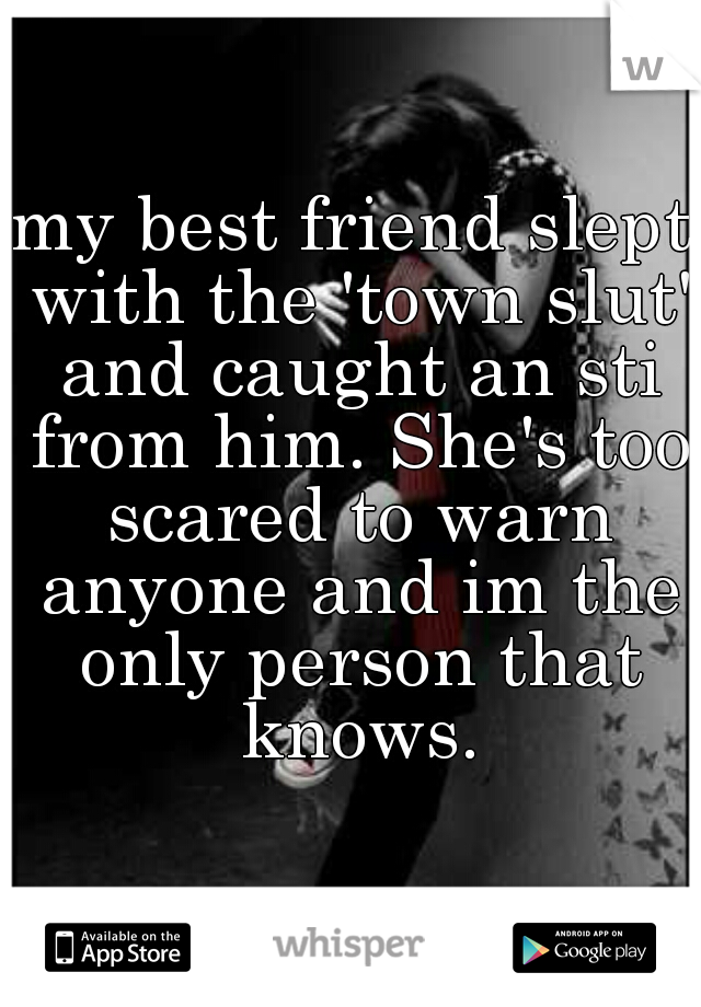 my best friend slept with the 'town slut' and caught an sti from him. She's too scared to warn anyone and im the only person that knows.