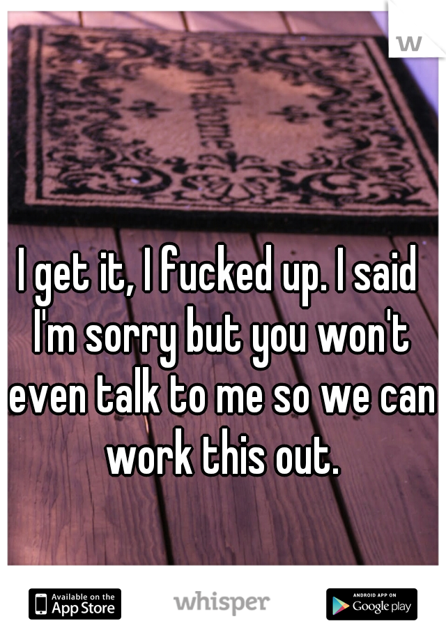 I get it, I fucked up. I said I'm sorry but you won't even talk to me so we can work this out.