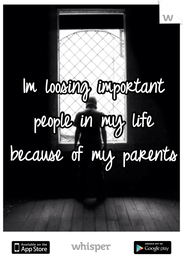 Im loosing important people in my life because of my parents