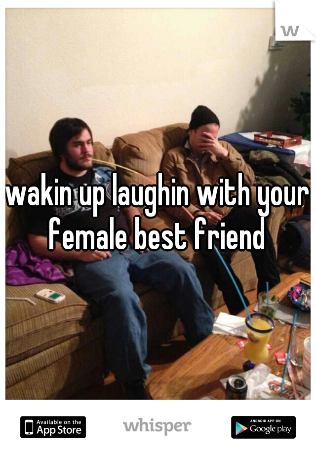 wakin up laughin with your female best friend