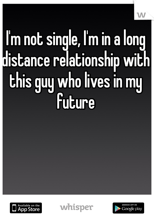 I'm not single, I'm in a long distance relationship with this guy who lives in my future