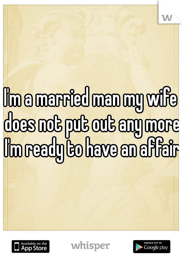 I'm a married man my wife does not put out any more I'm ready to have an affair