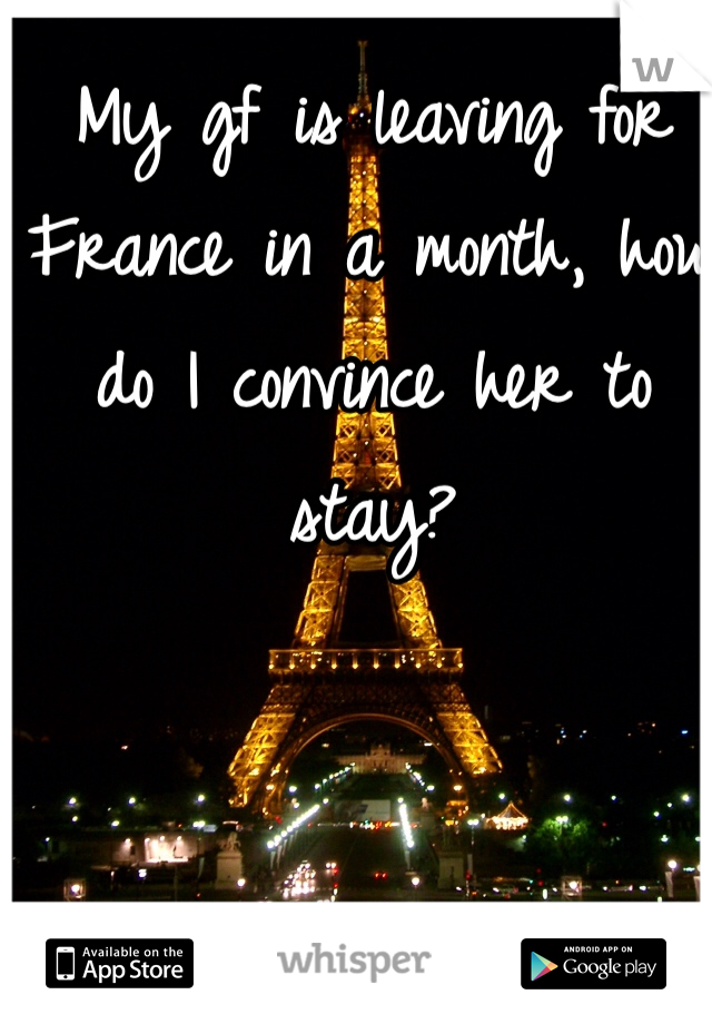 My gf is leaving for France in a month, how do I convince her to stay?
