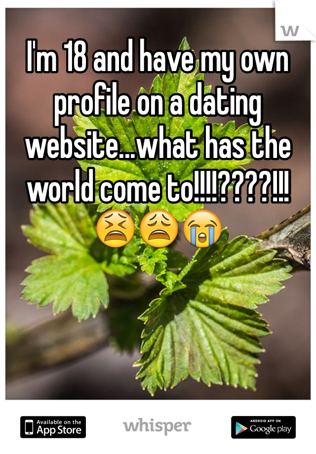 I'm 18 and have my own profile on a dating website...what has the world come to!!!!????!!! 😫😩😭
