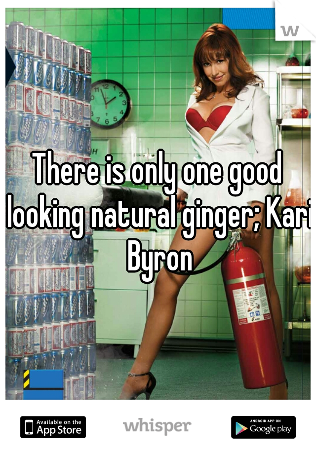 There is only one good looking natural ginger; Kari Byron