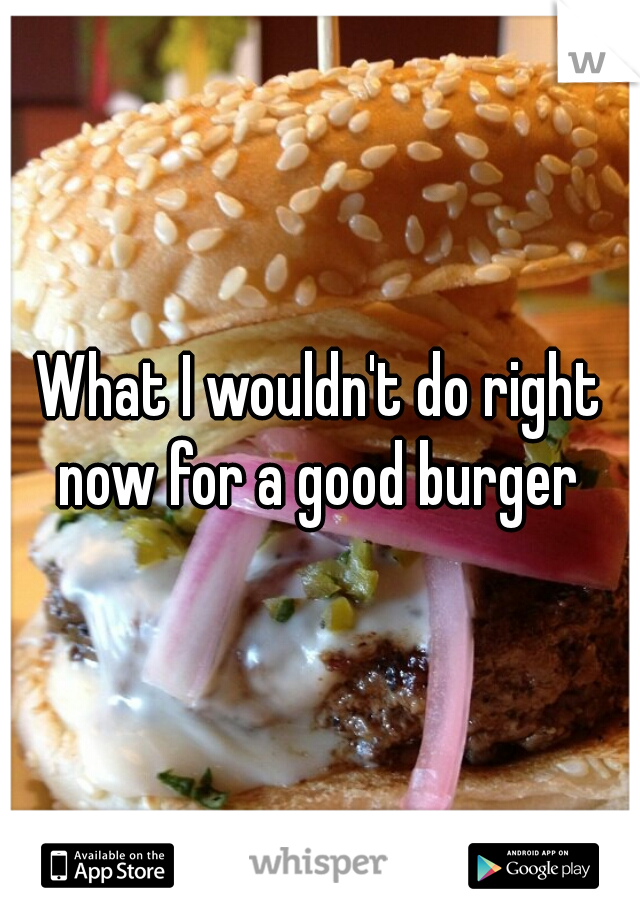 What I wouldn't do right now for a good burger