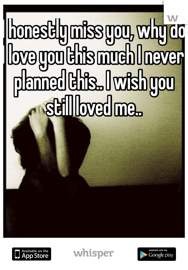 I honestly miss you, why do I love you this much I never planned this.. I wish you still loved me..
