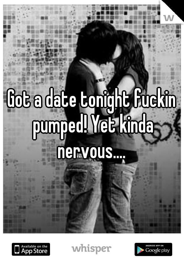 Got a date tonight fuckin pumped! Yet kinda nervous....