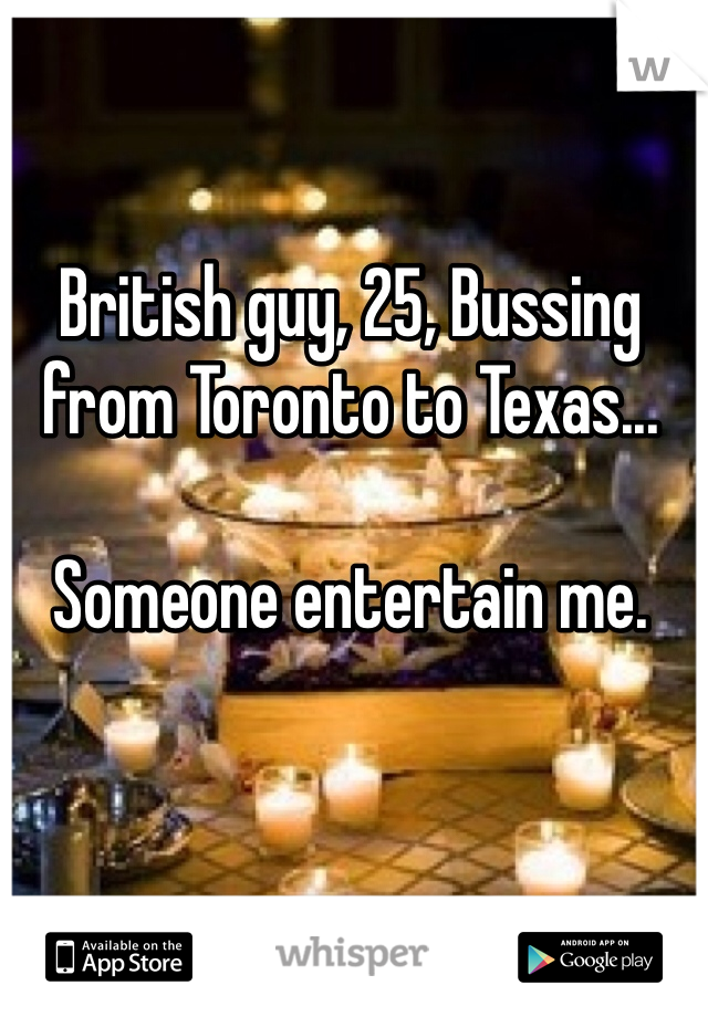 British guy, 25, Bussing from Toronto to Texas...  Someone entertain me.