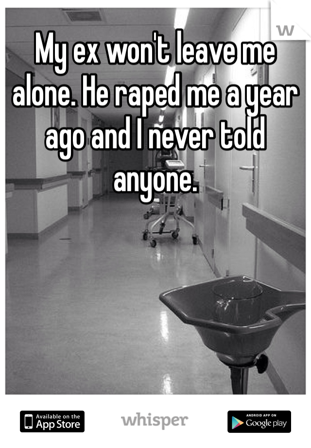 My ex won't leave me alone. He raped me a year ago and I never told anyone.