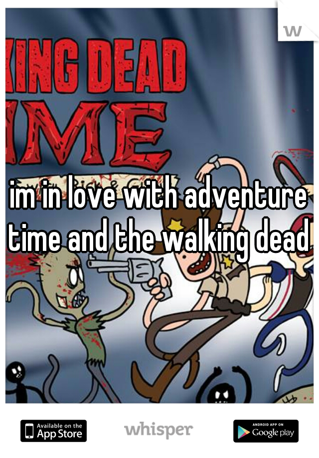 im in love with adventure time and the walking dead