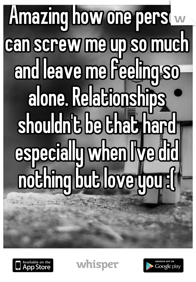 Amazing how one person can screw me up so much and leave me feeling so alone. Relationships shouldn't be that hard especially when I've did nothing but love you :(