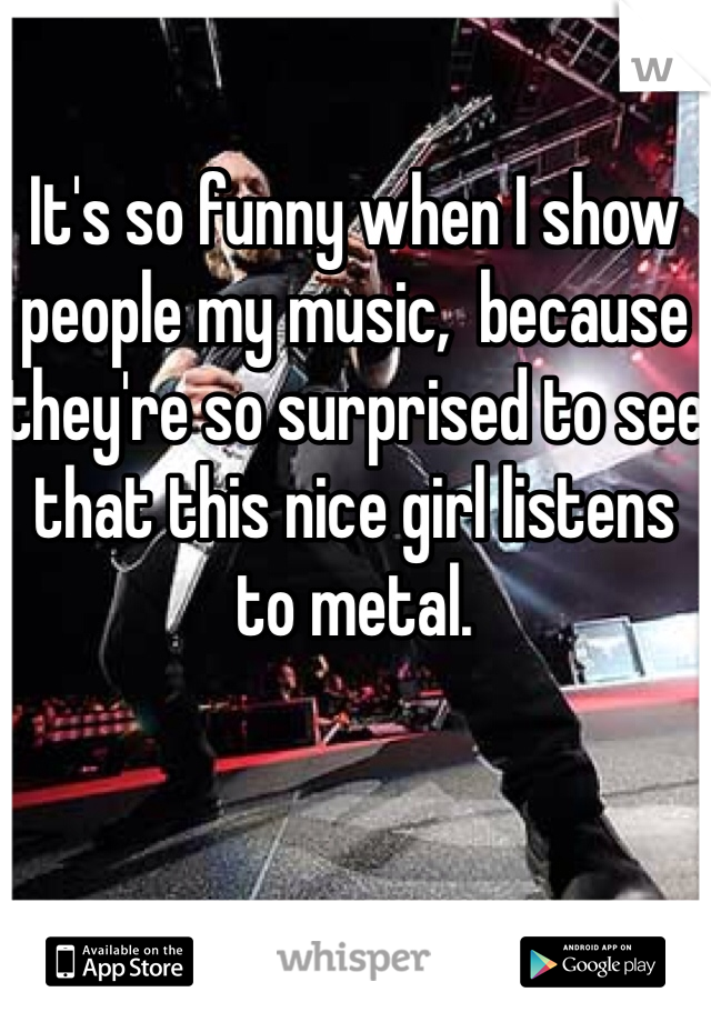 It's so funny when I show people my music,  because they're so surprised to see that this nice girl listens to metal.