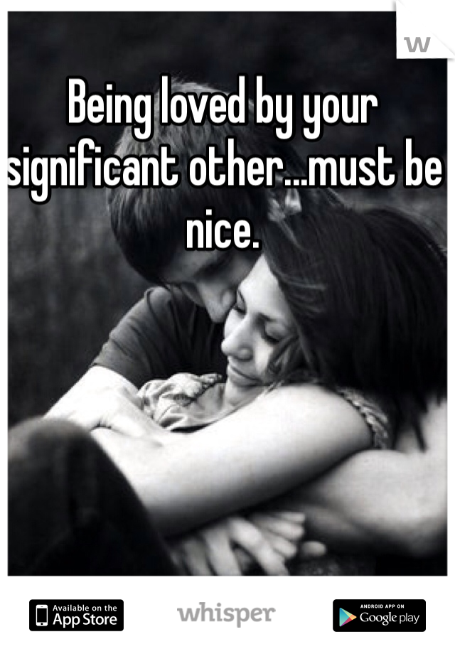 Being loved by your significant other...must be nice.