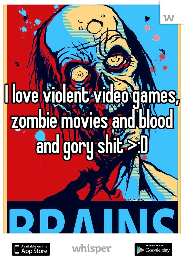 I love violent video games, zombie movies and blood and gory shit >:D
