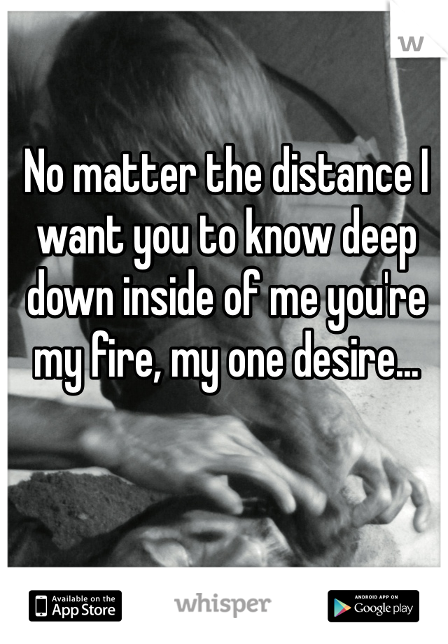 No matter the distance I want you to know deep down inside of me you're my fire, my one desire...