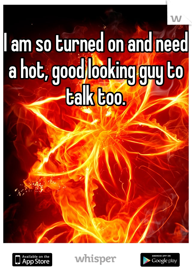I am so turned on and need a hot, good looking guy to talk too.