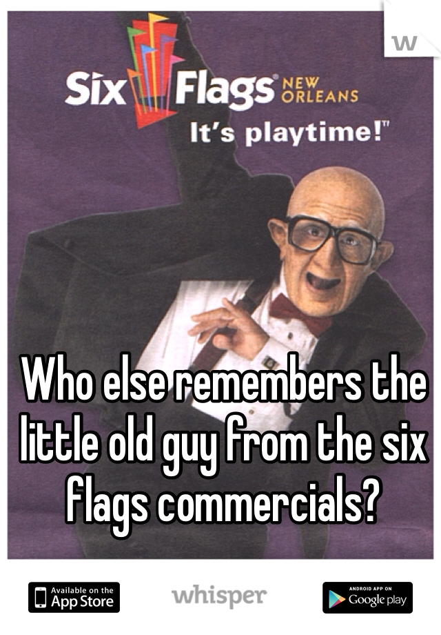 Who else remembers the little old guy from the six flags commercials?