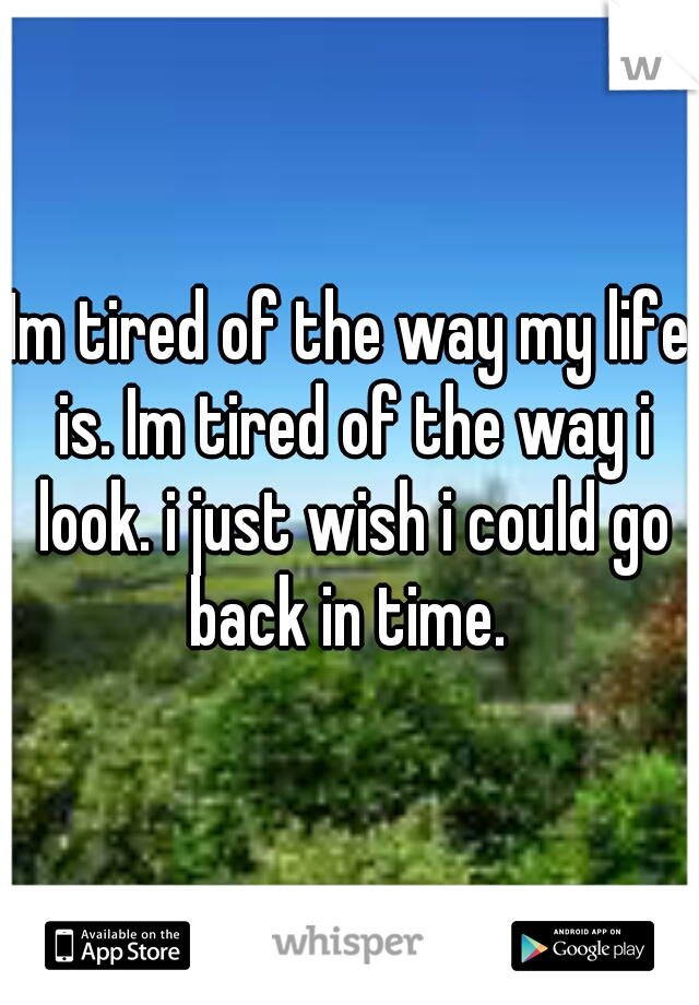 Im tired of the way my life is. Im tired of the way i look. i just wish i could go back in time.