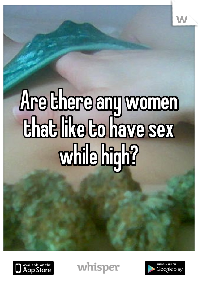 Are there any women that like to have sex while high?