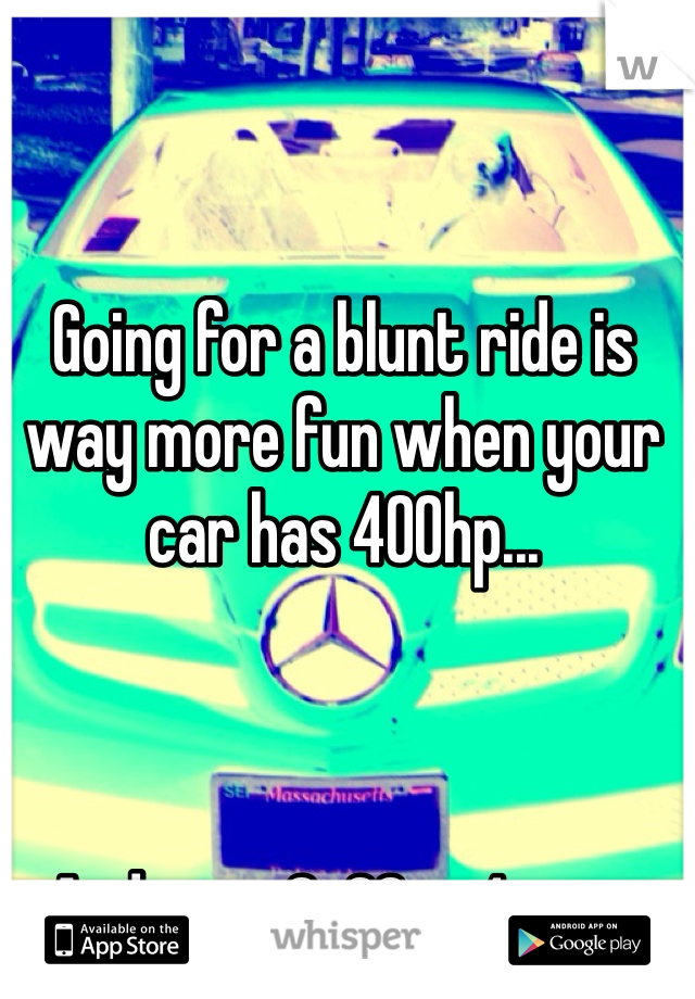 Going for a blunt ride is way more fun when your car has 400hp...    And goes 0-60 in 4 secs
