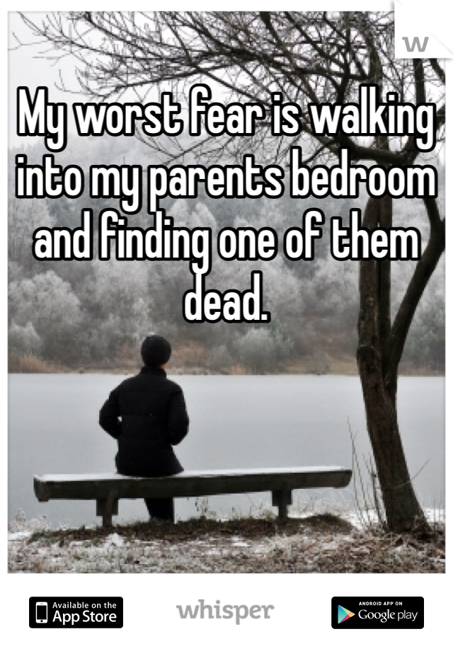 My worst fear is walking into my parents bedroom and finding one of them dead.
