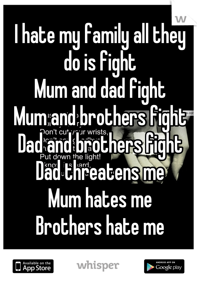 I hate my family all they do is fight  Mum and dad fight Mum and brothers fight Dad and brothers fight Dad threatens me Mum hates me Brothers hate me