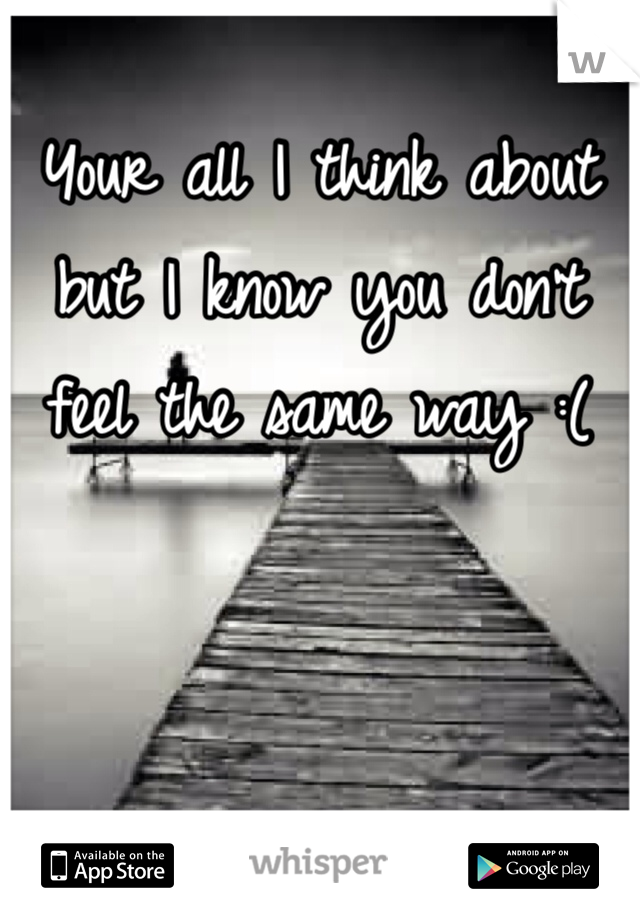 Your all I think about but I know you don't feel the same way :(