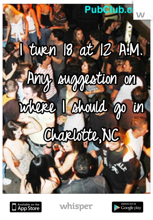 I turn 18 at 12 A.M. Any suggestion on where I should go in Charlotte,NC