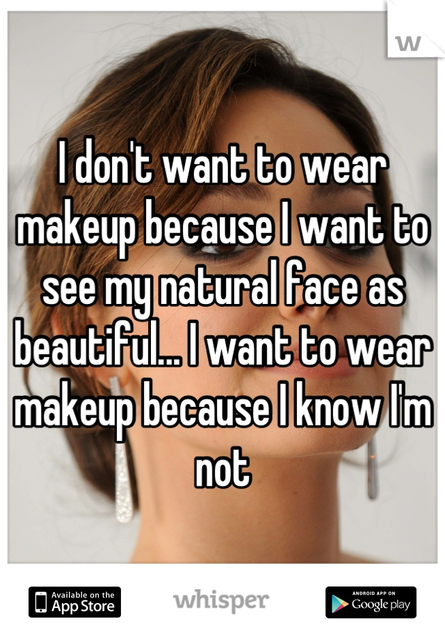 I don't want to wear makeup because I want to see my natural face as beautiful... I want to wear makeup because I know I'm not