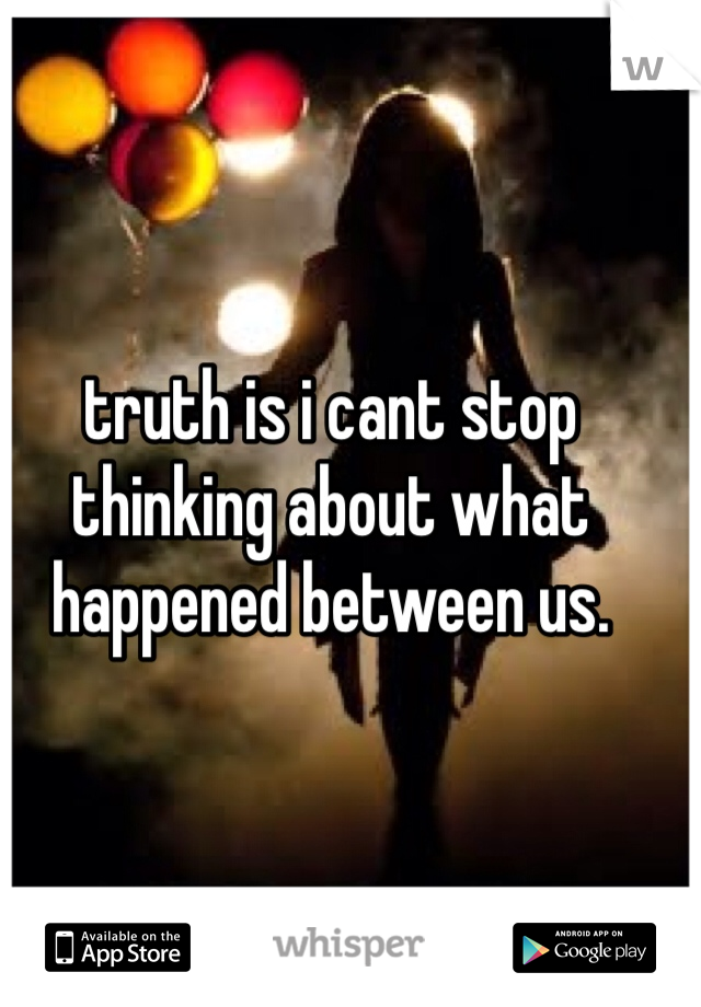 truth is i cant stop thinking about what happened between us.