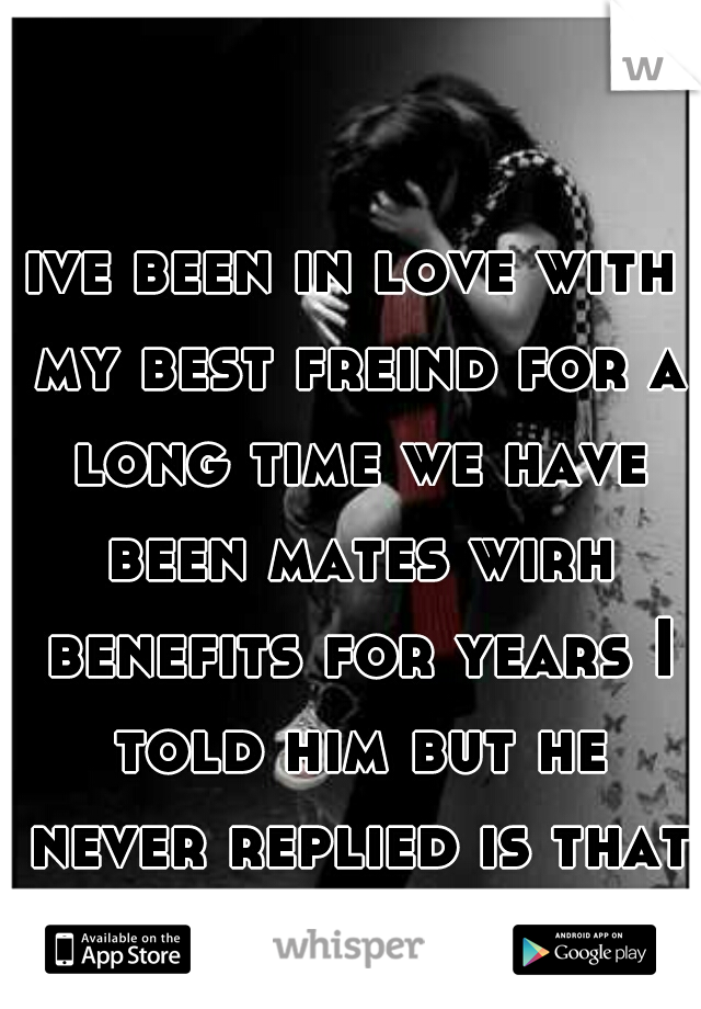 ive been in love with my best freind for a long time we have been mates wirh benefits for years I told him but he never replied is that a bad sign? :/