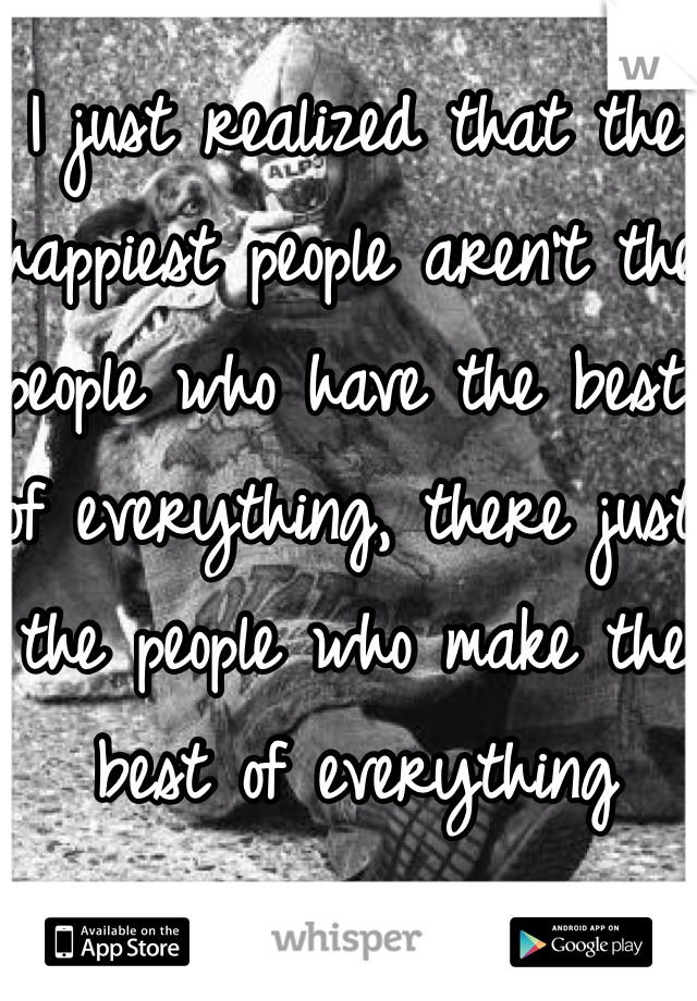 I just realized that the happiest people aren't the people who have the best of everything, there just the people who make the best of everything
