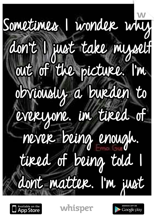Sometimes I wonder why don't I just take myself out of the picture. I'm obviously a burden to everyone. im tired of never being enough. tired of being told I dont matter. I'm just tired . . . .