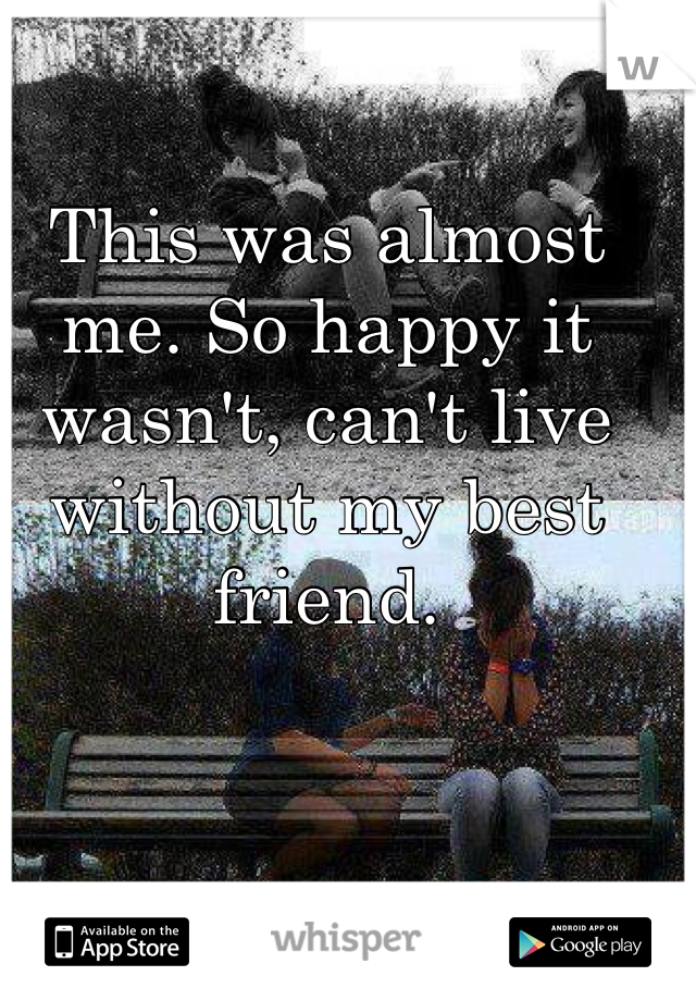 This was almost me. So happy it wasn't, can't live without my best friend.
