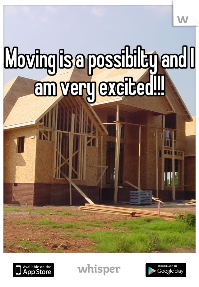 Moving is a possibilty and I am very excited!!!