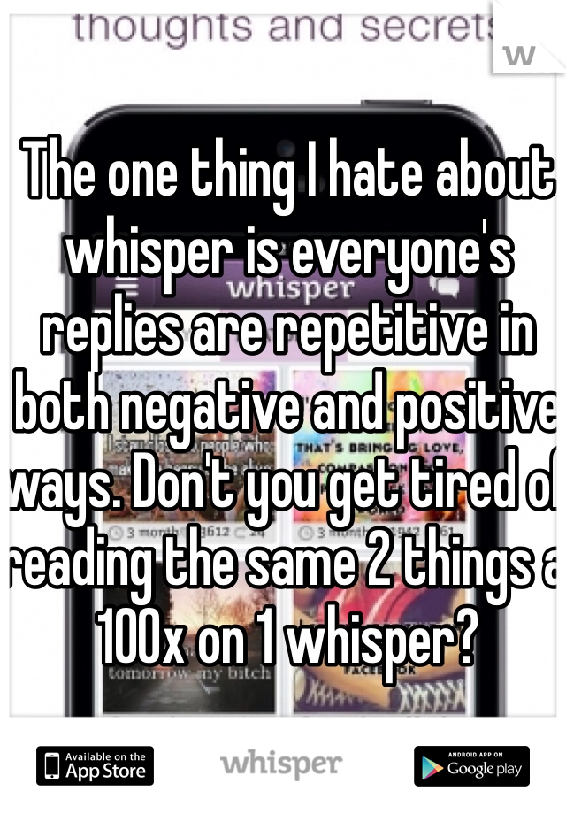 The one thing I hate about whisper is everyone's replies are repetitive in both negative and positive ways. Don't you get tired of reading the same 2 things a 100x on 1 whisper?