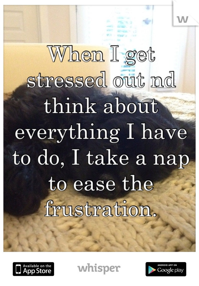 When I get stressed out nd think about everything I have to do, I take a nap to ease the frustration.