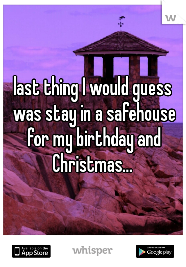last thing I would guess was stay in a safehouse for my birthday and Christmas...