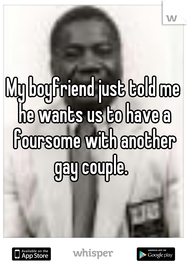 My boyfriend just told me he wants us to have a foursome with another gay couple.