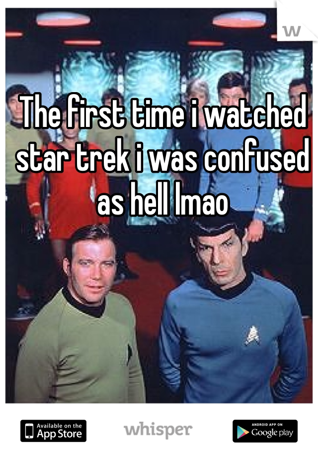 The first time i watched star trek i was confused as hell lmao
