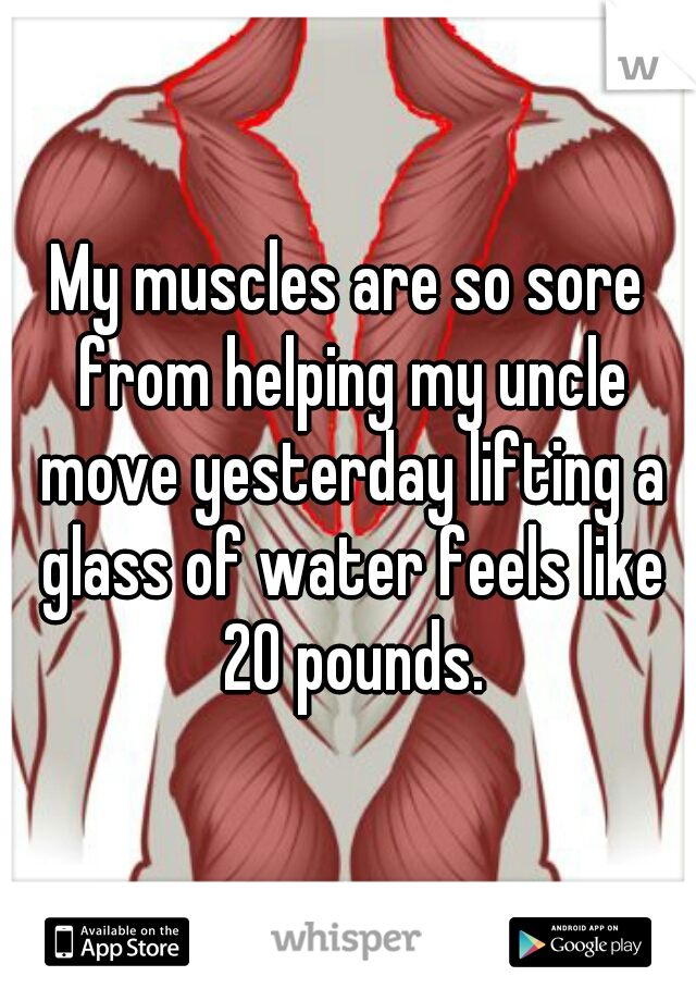 My muscles are so sore from helping my uncle move yesterday lifting a glass of water feels like 20 pounds.