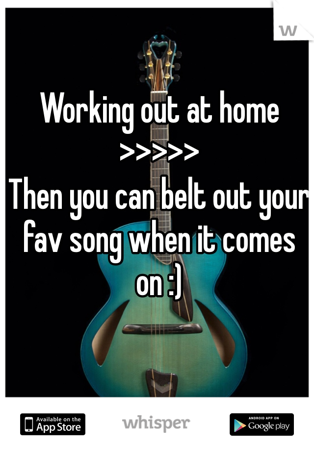 Working out at home >>>>> Then you can belt out your fav song when it comes on :)