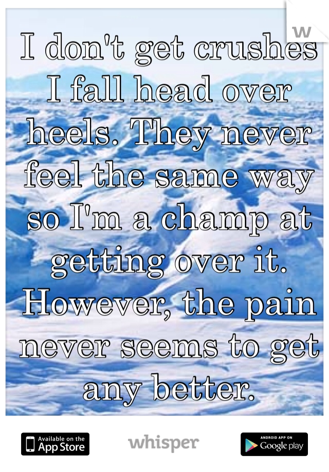 I don't get crushes I fall head over heels. They never feel the same way so I'm a champ at getting over it. However, the pain never seems to get any better.