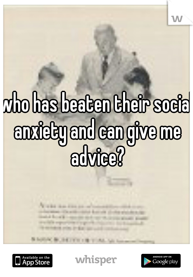 who has beaten their social anxiety and can give me advice?