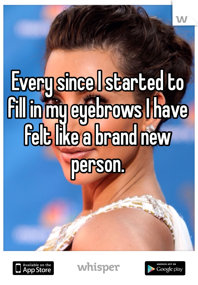 Every since I started to fill in my eyebrows I have felt like a brand new person.