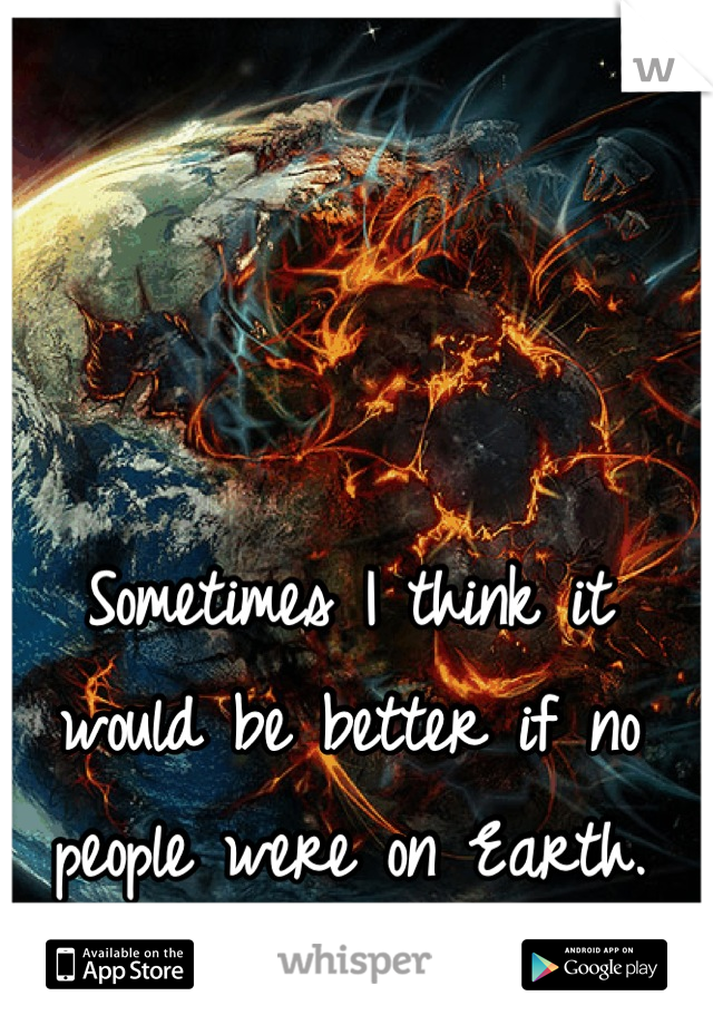 Sometimes I think it would be better if no people were on Earth.