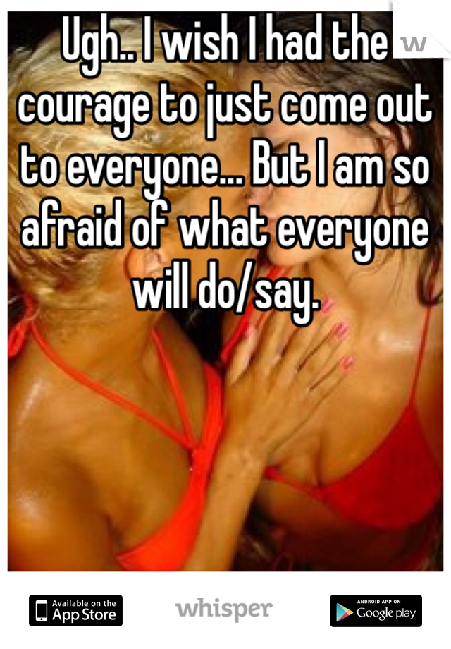 Ugh.. I wish I had the courage to just come out to everyone... But I am so afraid of what everyone will do/say.